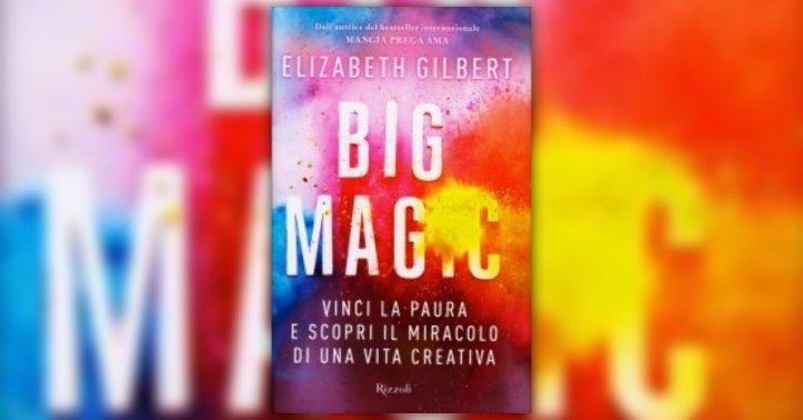 Libri sulla creatività Big Magic Elizabeth Gilbert recensione